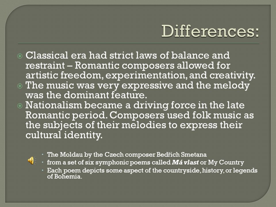  Classical era had strict laws of balance and restraint – Romantic composers allowed for artistic freedom, experimentation, and creativity.