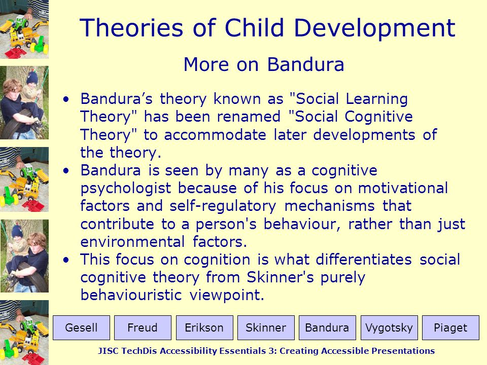 Theories of Child Development JISC TechDis Accessibility Essentials 3: Creating Accessible Presentations More on Bandura Bandura's theory known as