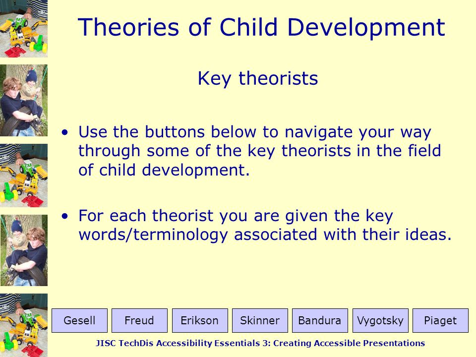 Theories of Child Development JISC TechDis Accessibility Essentials 3: Creating Accessible Presentations Key theorists Use the buttons below to naviga