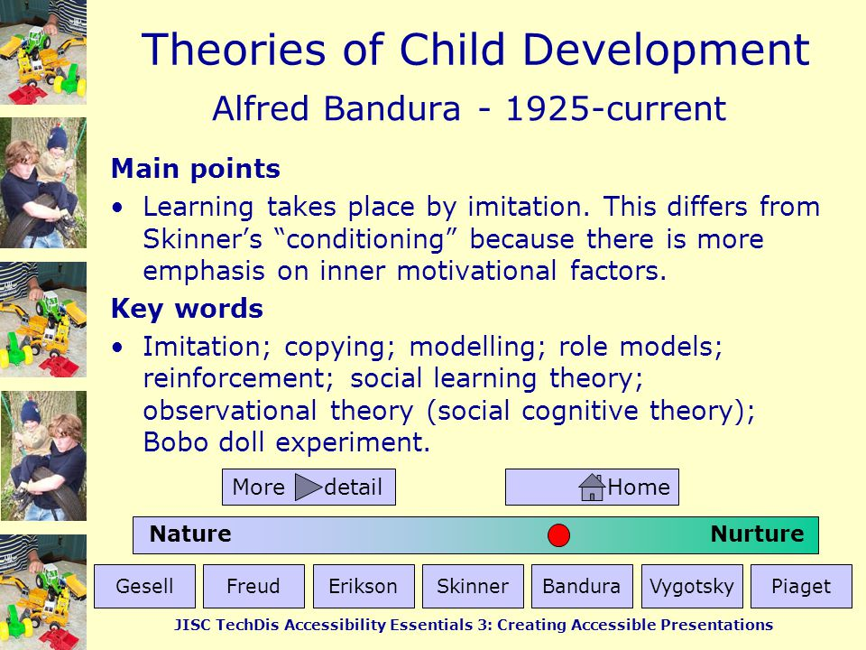 Theories of Child Development JISC TechDis Accessibility Essentials 3: Creating Accessible Presentations Lev Vygotsky - 1896-1934 Main points Development is primarily driven by language, social context and adult guidance.