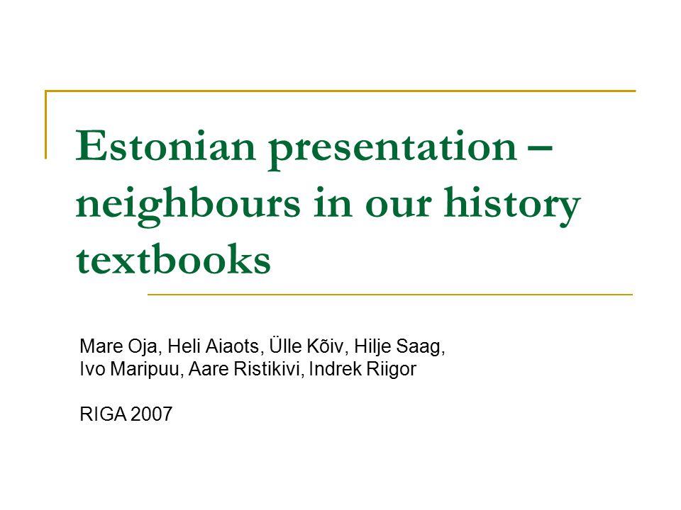 Estonian presentation – neighbours in our history textbooks Mare Oja, Heli Aiaots, Ülle Kõiv, Hilje Saag, Ivo Maripuu, Aare Ristikivi, Indrek Riigor RIGA 2007