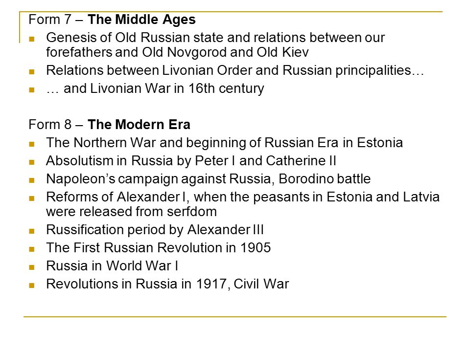 Form 7 – The Middle Ages Genesis of Old Russian state and relations between our forefathers and Old Novgorod and Old Kiev Relations between Livonian Order and Russian principalities… … and Livonian War in 16th century Form 8 – The Modern Era The Northern War and beginning of Russian Era in Estonia Absolutism in Russia by Peter I and Catherine II Napoleon's campaign against Russia, Borodino battle Reforms of Alexander I, when the peasants in Estonia and Latvia were released from serfdom Russification period by Alexander III The First Russian Revolution in 1905 Russia in World War I Revolutions in Russia in 1917, Civil War