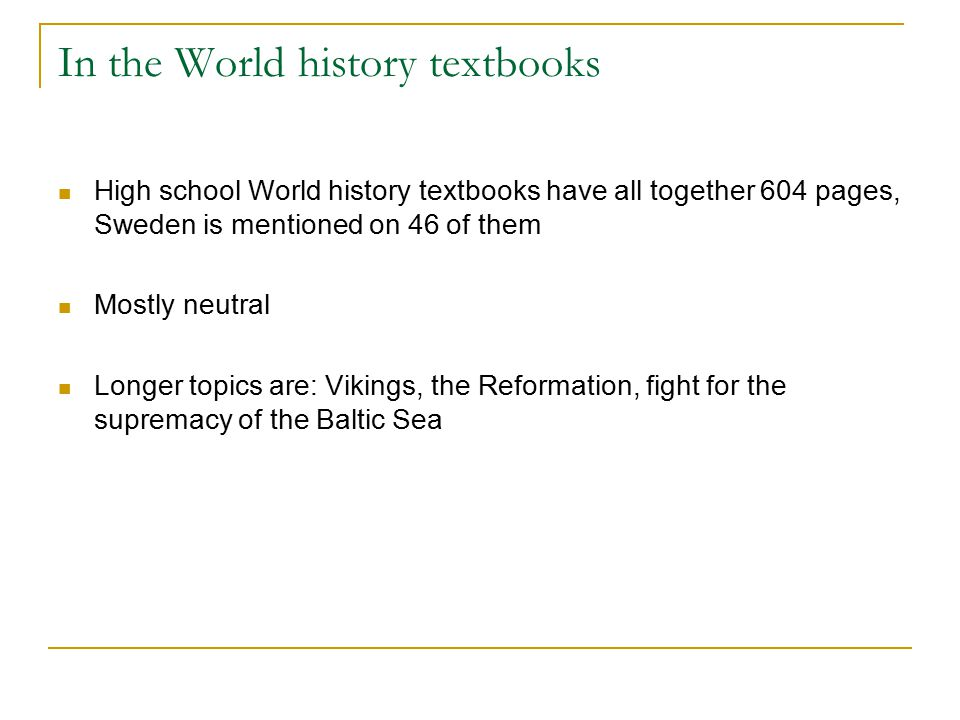 In the World history textbooks High school World history textbooks have all together 604 pages, Sweden is mentioned on 46 of them Mostly neutral Longer topics are: Vikings, the Reformation, fight for the supremacy of the Baltic Sea