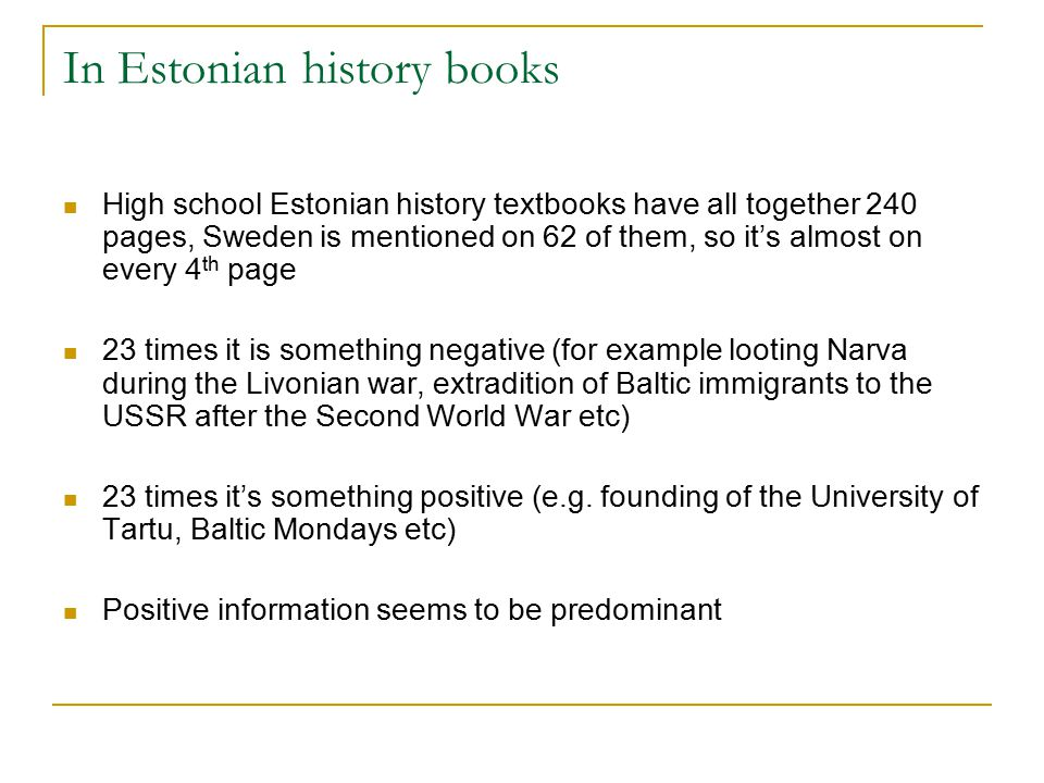 In Estonian history books High school Estonian history textbooks have all together 240 pages, Sweden is mentioned on 62 of them, so it's almost on every 4 th page 23 times it is something negative (for example looting Narva during the Livonian war, extradition of Baltic immigrants to the USSR after the Second World War etc) 23 times it's something positive (e.g.