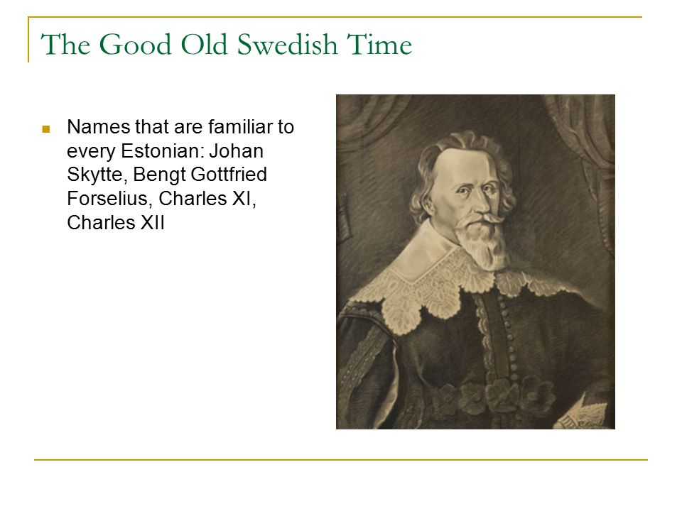 The Good Old Swedish Time Names that are familiar to every Estonian: Johan Skytte, Bengt Gottfried Forselius, Charles XI, Charles XII