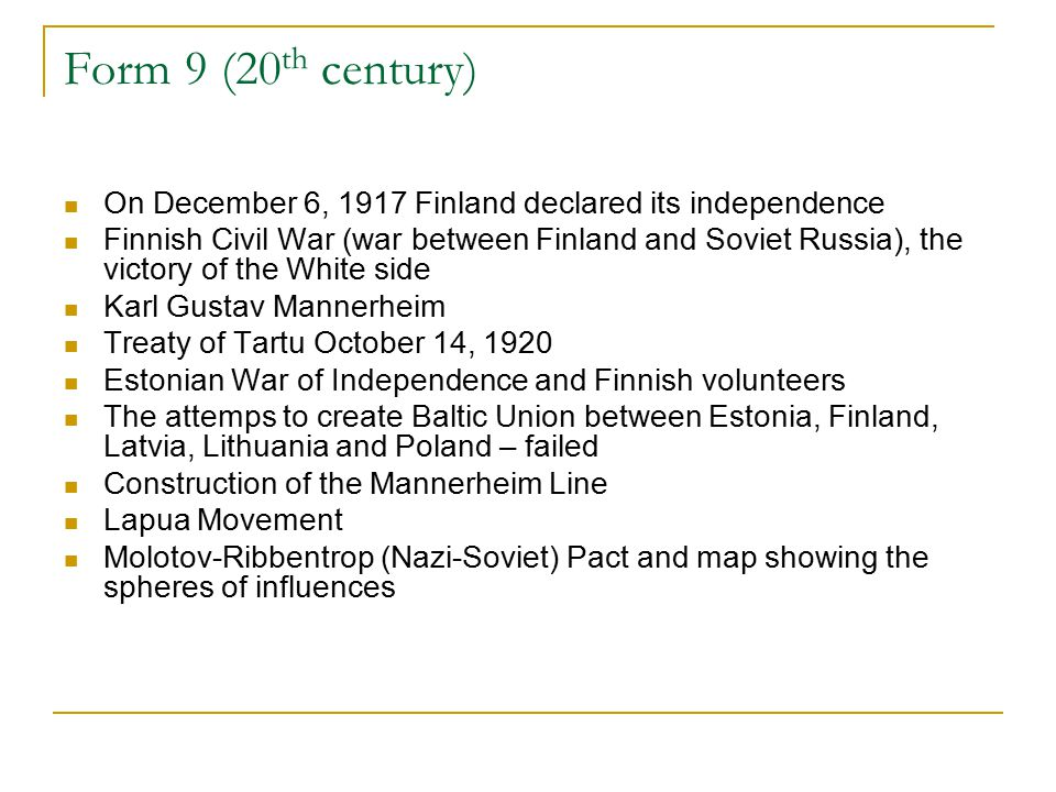 Form 9 (20 th century) On December 6, 1917 Finland declared its independence Finnish Civil War (war between Finland and Soviet Russia), the victory of the White side Karl Gustav Mannerheim Treaty of Tartu October 14, 1920 Estonian War of Independence and Finnish volunteers The attemps to create Baltic Union between Estonia, Finland, Latvia, Lithuania and Poland – failed Construction of the Mannerheim Line Lapua Movement Molotov-Ribbentrop (Nazi-Soviet) Pact and map showing the spheres of influences