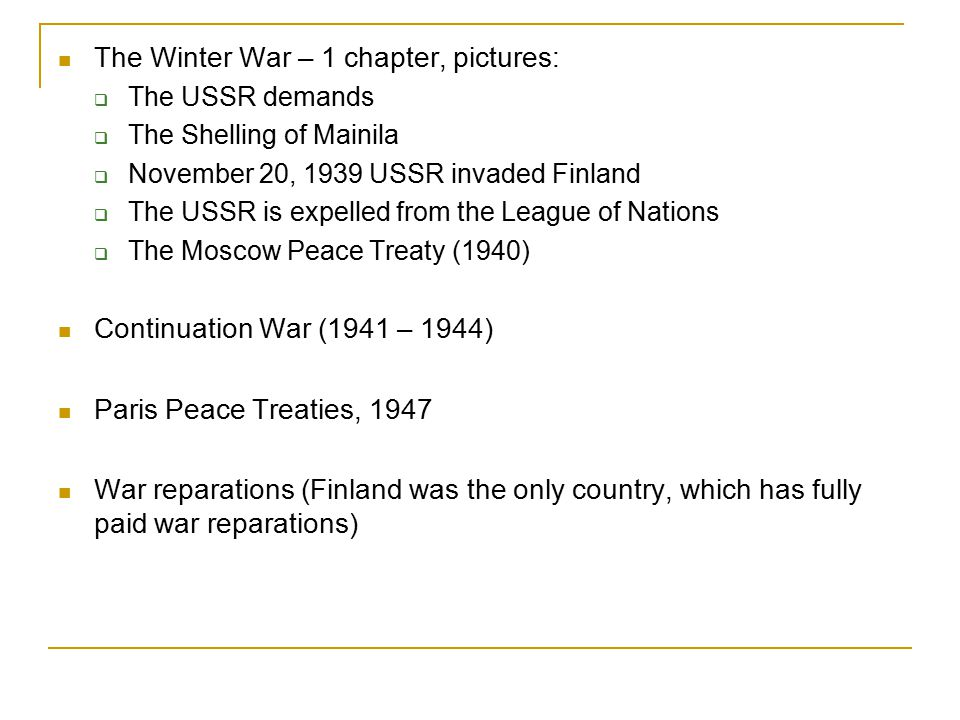 The Winter War – 1 chapter, pictures:  The USSR demands  The Shelling of Mainila  November 20, 1939 USSR invaded Finland  The USSR is expelled fro