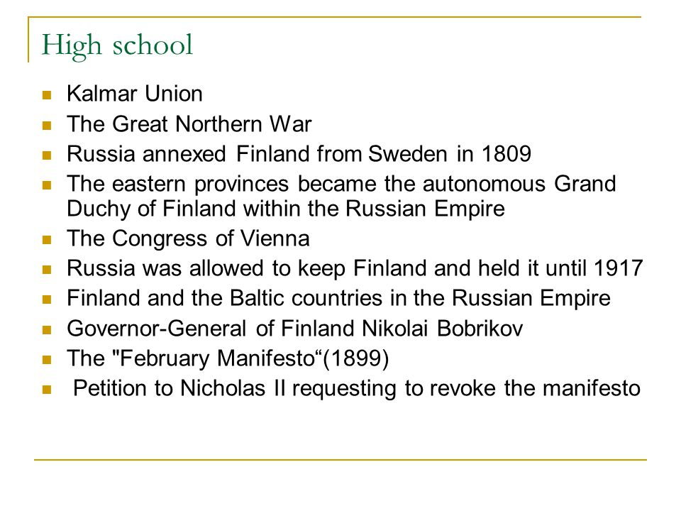 High school Kalmar Union The Great Northern War Russia annexed Finland from Sweden in 1809 The eastern provinces became the autonomous Grand Duchy of Finland within the Russian Empire The Congress of Vienna Russia was allowed to keep Finland and held it until 1917 Finland and the Baltic countries in the Russian Empire Governor-General of Finland Nikolai Bobrikov The February Manifesto (1899) Petition to Nicholas II requesting to revoke the manifesto