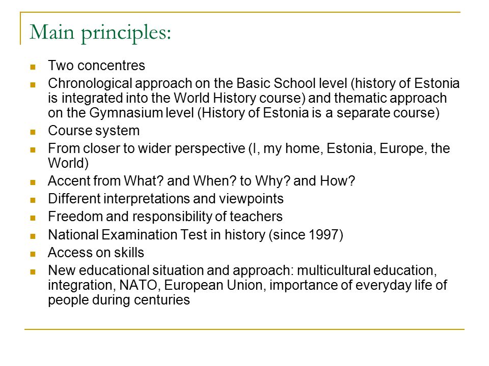 Main principles: Two concentres Chronological approach on the Basic School level (history of Estonia is integrated into the World History course) and