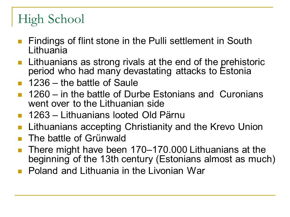 High School Findings of flint stone in the Pulli settlement in South Lithuania Lithuanians as strong rivals at the end of the prehistoric period who had many devastating attacks to Estonia 1236 – the battle of Saule 1260 – in the battle of Durbe Estonians and Curonians went over to the Lithuanian side 1263 – Lithuanians looted Old Pärnu Lithuanians accepting Christianity and the Krevo Union The battle of Grünwald There might have been 170–170.000 Lithuanians at the beginning of the 13th century (Estonians almost as much) Poland and Lithuania in the Livonian War