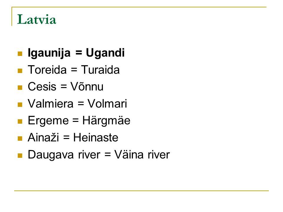Latvia Igaunija = Ugandi Toreida = Turaida Cesis = Võnnu Valmiera = Volmari Ergeme = Härgmäe Ainaži = Heinaste Daugava river = Väina river