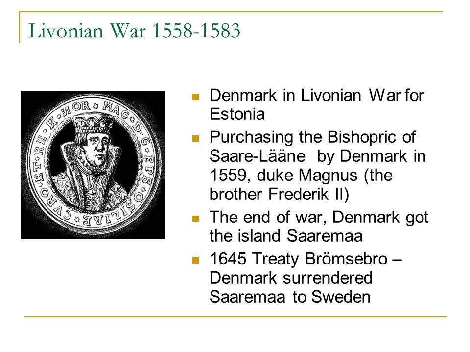 Livonian War 1558-1583 Denmark in Livonian War for Estonia Purchasing the Bishopric of Saare-Lääne by Denmark in 1559, duke Magnus (the brother Frederik II) The end of war, Denmark got the island Saaremaa 1645 Treaty Brömsebro – Denmark surrendered Saaremaa to Sweden