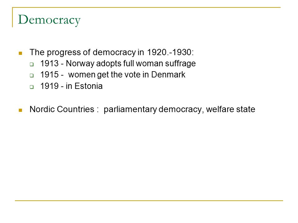 Democracy The progress of democracy in 1920.-1930:  1913 - Norway adopts full woman suffrage  1915 - women get the vote in Denmark  1919 - in Estonia Nordic Countries : parliamentary democracy, welfare state