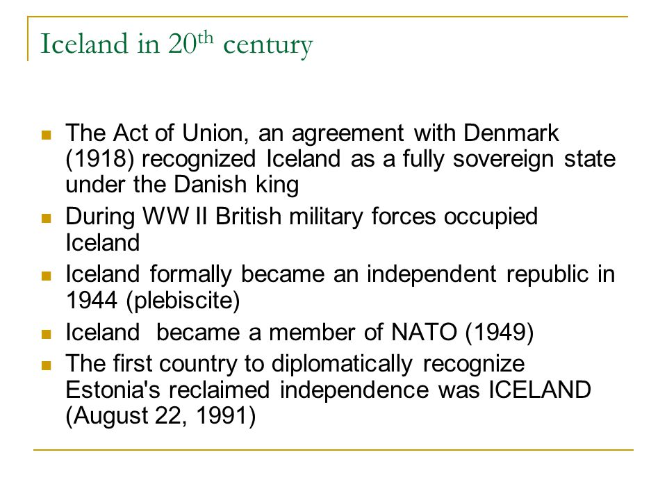 Iceland in 20 th century The Act of Union, an agreement with Denmark (1918) recognized Iceland as a fully sovereign state under the Danish king During