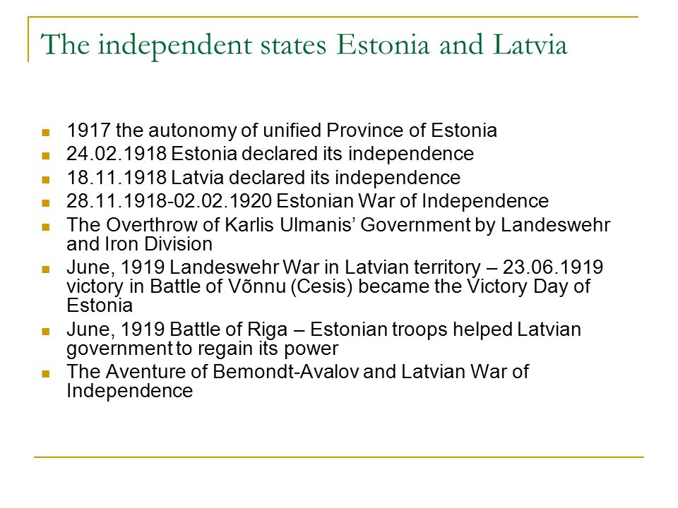 The independent states Estonia and Latvia 1917 the autonomy of unified Province of Estonia 24.02.1918 Estonia declared its independence 18.11.1918 Latvia declared its independence 28.11.1918-02.02.1920 Estonian War of Independence The Overthrow of Karlis Ulmanis' Government by Landeswehr and Iron Division June, 1919 Landeswehr War in Latvian territory – 23.06.1919 victory in Battle of Võnnu (Cesis) became the Victory Day of Estonia June, 1919 Battle of Riga – Estonian troops helped Latvian government to regain its power The Aventure of Bemondt-Avalov and Latvian War of Independence