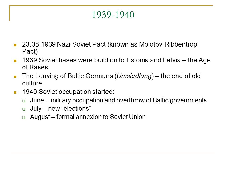1939-1940 23.08.1939 Nazi-Soviet Pact (known as Molotov-Ribbentrop Pact) 1939 Soviet bases were build on to Estonia and Latvia – the Age of Bases The Leaving of Baltic Germans (Umsiedlung) – the end of old culture 1940 Soviet occupation started:  June – military occupation and overthrow of Baltic governments  July – new elections  August – formal annexion to Soviet Union