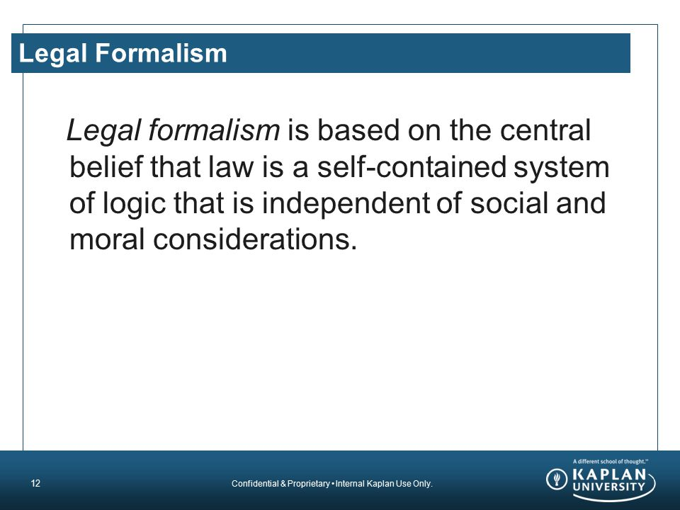 Confidential & Proprietary Internal Kaplan Use Only. Legal Formalism Legal formalism is based on the central belief that law is a self-contained syste