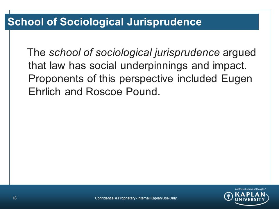 Confidential & Proprietary Internal Kaplan Use Only. School of Sociological Jurisprudence The school of sociological jurisprudence argued that law has