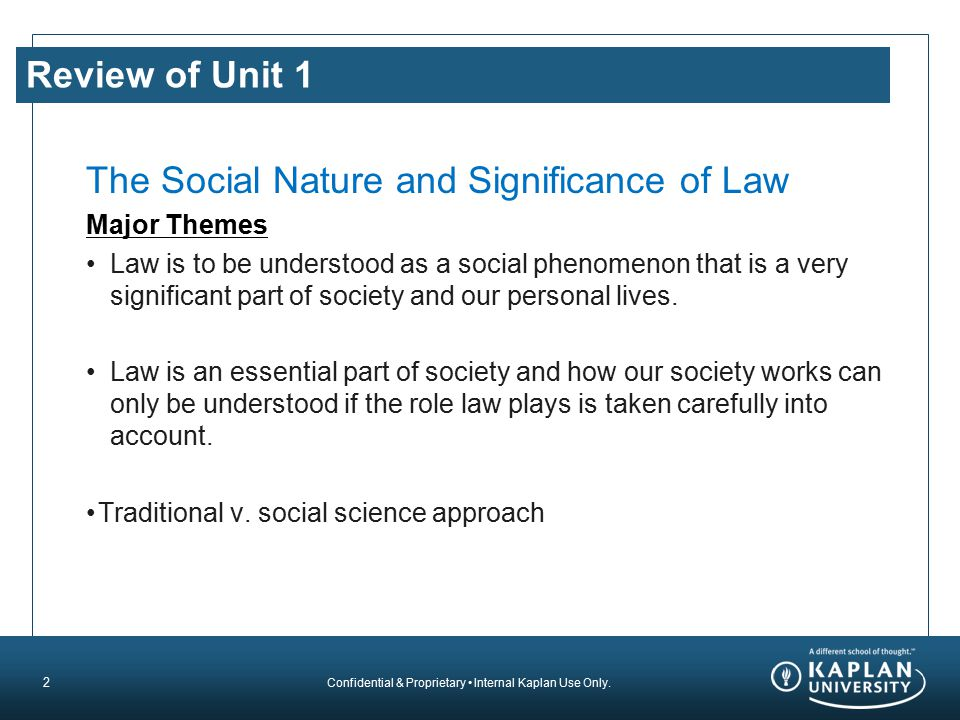 Confidential & Proprietary Internal Kaplan Use Only. Review of Unit 1 The Social Nature and Significance of Law Major Themes Law is to be understood a