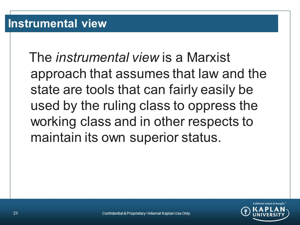 Confidential & Proprietary Internal Kaplan Use Only. Instrumental view The instrumental view is a Marxist approach that assumes that law and the state