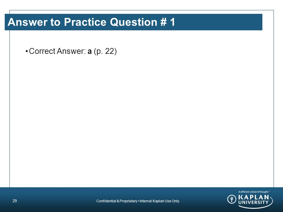 Confidential & Proprietary Internal Kaplan Use Only. Answer to Practice Question # 1 Correct Answer: a (p. 22) 29
