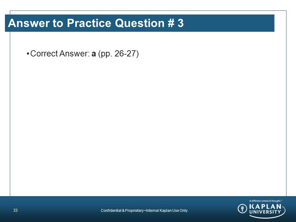 Confidential & Proprietary Internal Kaplan Use Only. Answer to Practice Question # 3 Correct Answer: a (pp. 26-27) 33