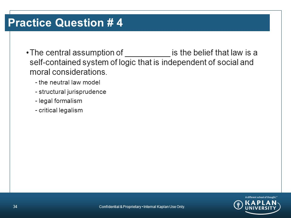 Confidential & Proprietary Internal Kaplan Use Only. Practice Question # 4 The central assumption of __________ is the belief that law is a self-conta