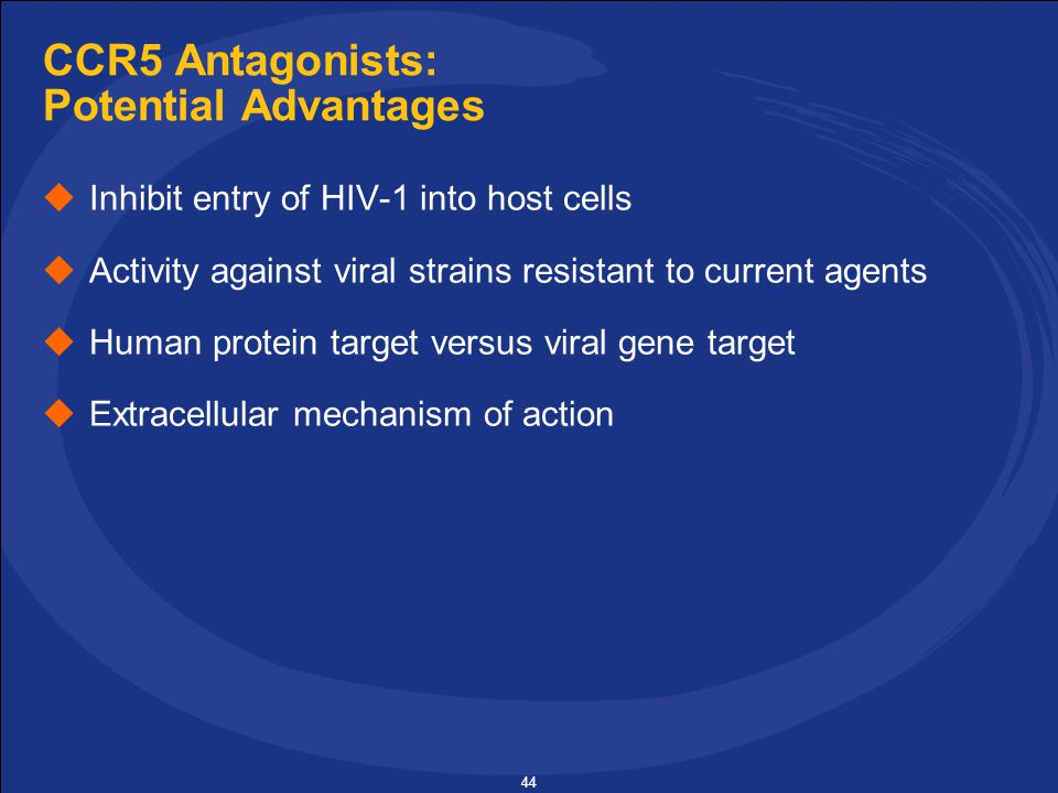 44 CCR5 Antagonists: Potential Advantages  Inhibit entry of HIV-1 into host cells  Activity against viral strains resistant to current agents  Human protein target versus viral gene target  Extracellular mechanism of action