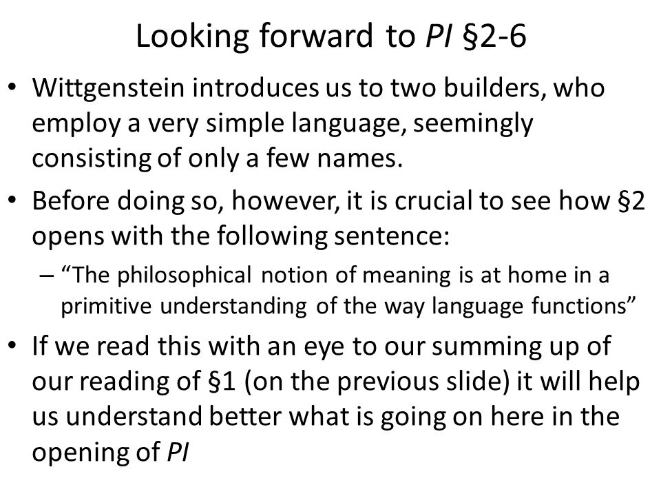 Looking forward to PI §2-6 Wittgenstein introduces us to two builders, who employ a very simple language, seemingly consisting of only a few names.