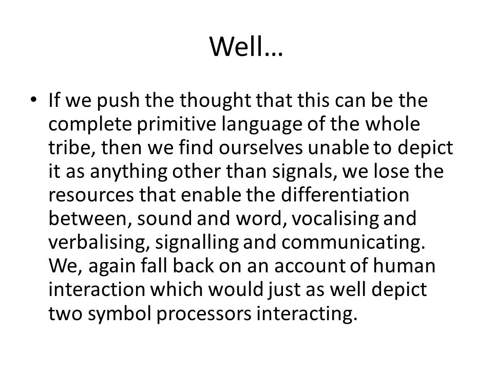 Well… If we push the thought that this can be the complete primitive language of the whole tribe, then we find ourselves unable to depict it as anything other than signals, we lose the resources that enable the differentiation between, sound and word, vocalising and verbalising, signalling and communicating.