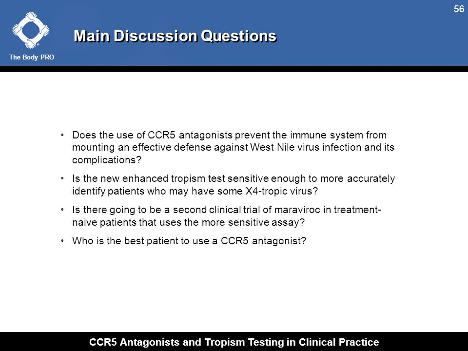 The Body PRO CCR5 Antagonists and Tropism Testing in Clinical Practice 56 Main Discussion Questions Does the use of CCR5 antagonists prevent the immun
