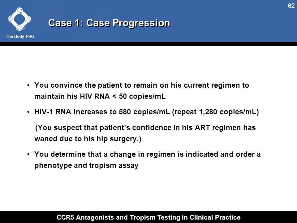 The Body PRO CCR5 Antagonists and Tropism Testing in Clinical Practice 62 Case 1: Case Progression You convince the patient to remain on his current r