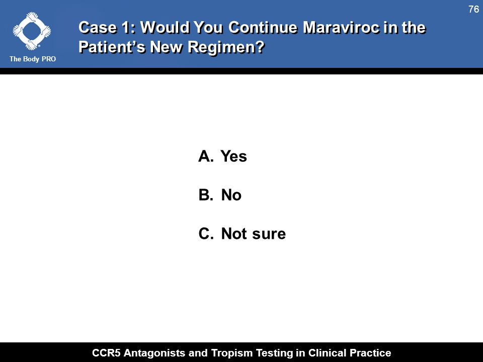 The Body PRO CCR5 Antagonists and Tropism Testing in Clinical Practice 76 Case 1: Would You Continue Maraviroc in the Patient's New Regimen? A. Yes B.