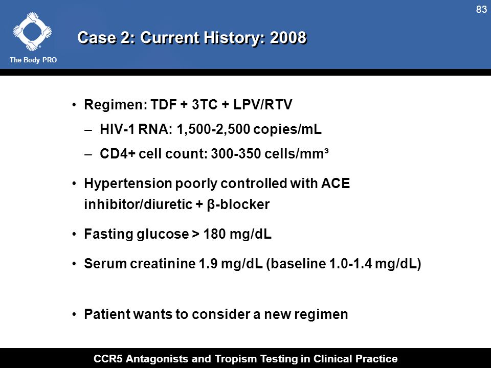The Body PRO CCR5 Antagonists and Tropism Testing in Clinical Practice 83 Case 2: Current History: 2008 Regimen: TDF + 3TC + LPV/RTV –HIV-1 RNA: 1,500