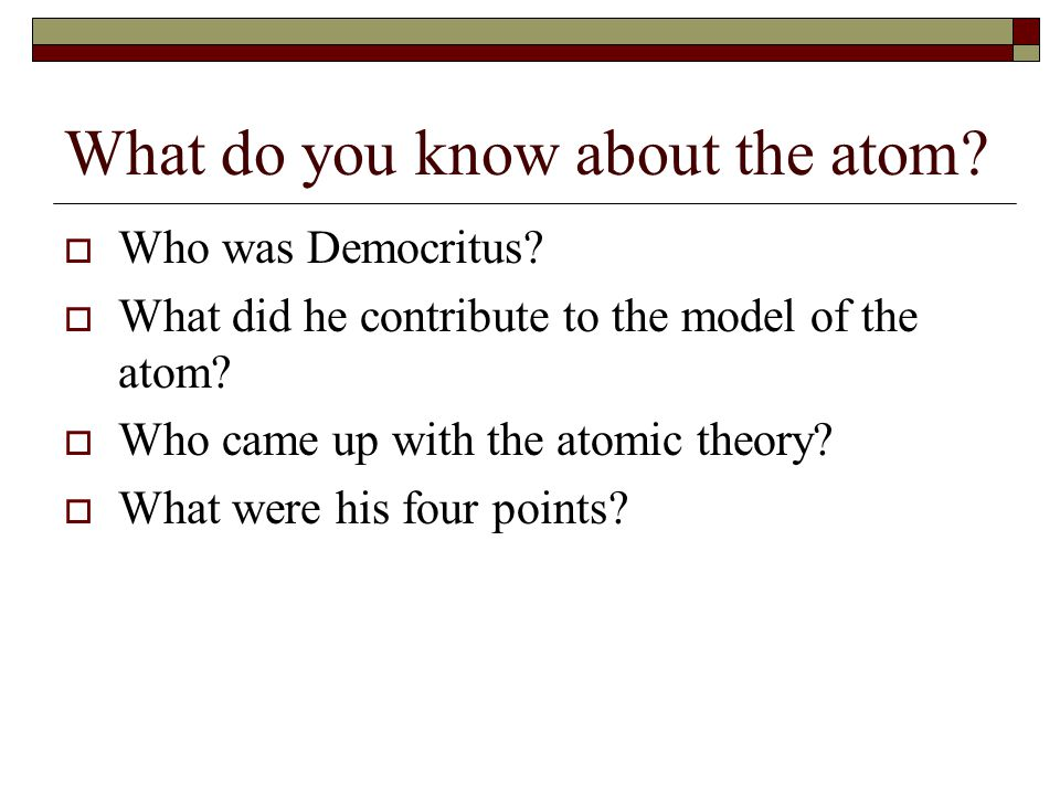 What do you know about the atom?  Who was Democritus?  What did he contribute to the model of the atom?  Who came up with the atomic theory?  What