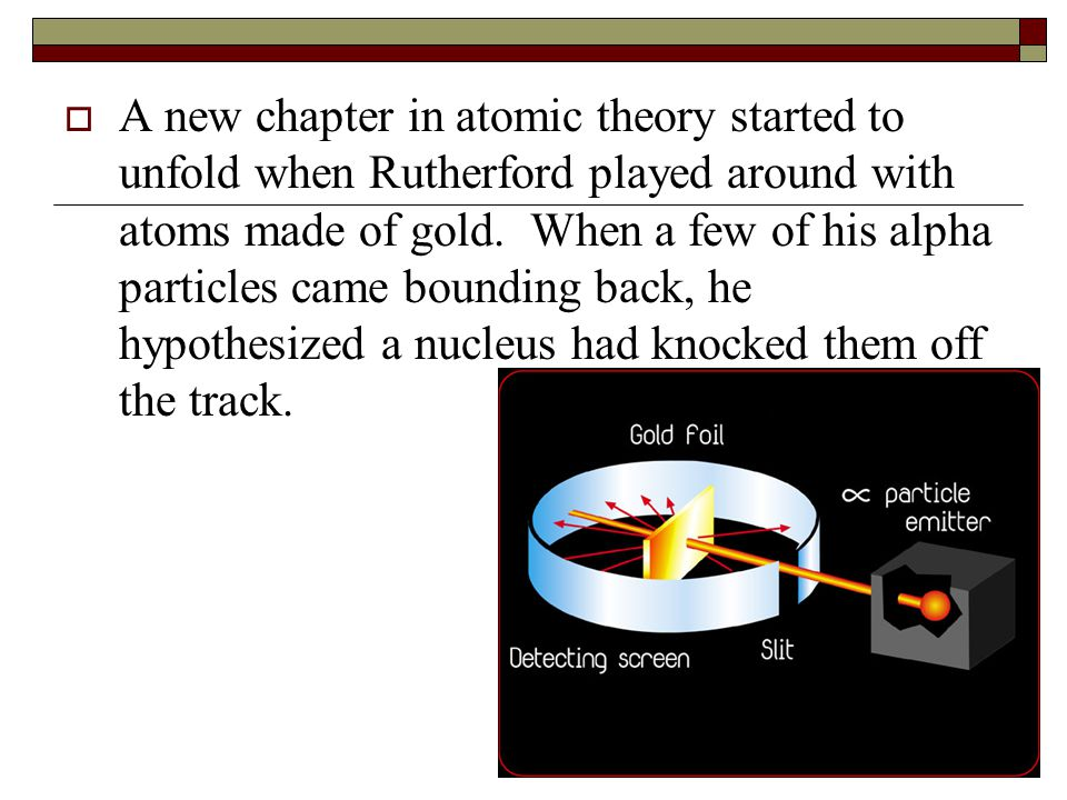  A new chapter in atomic theory started to unfold when Rutherford played around with atoms made of gold. When a few of his alpha particles came bound