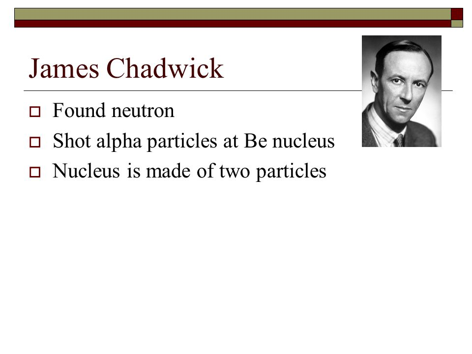 James Chadwick  Found neutron  Shot alpha particles at Be nucleus  Nucleus is made of two particles