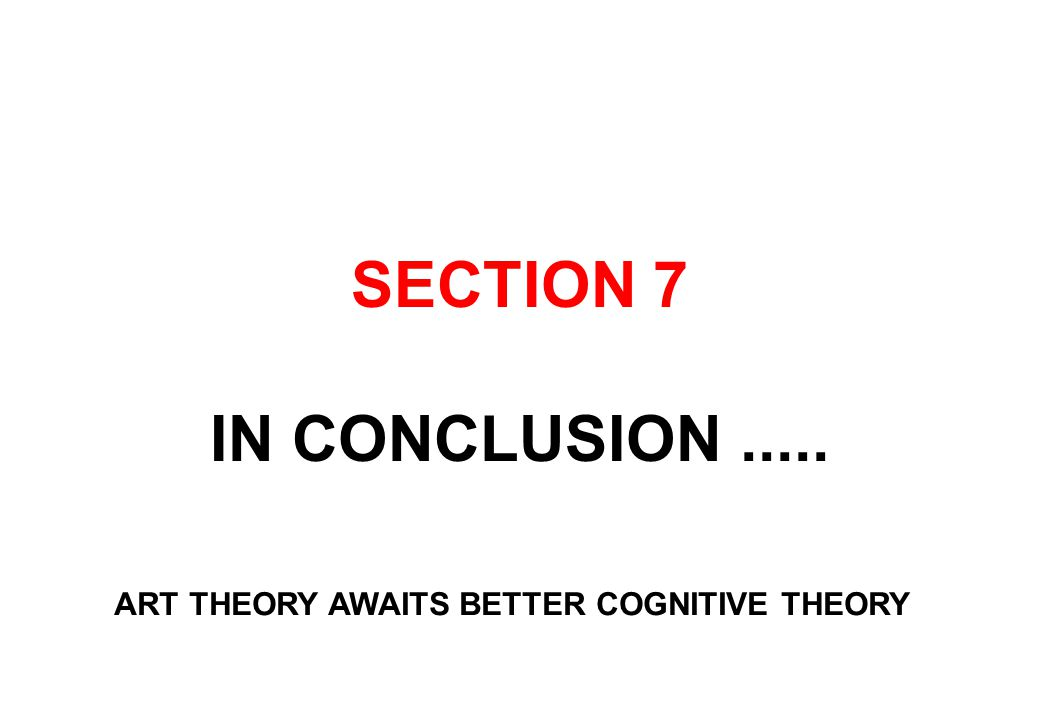 SECTION 7 IN CONCLUSION..... ART THEORY AWAITS BETTER COGNITIVE THEORY