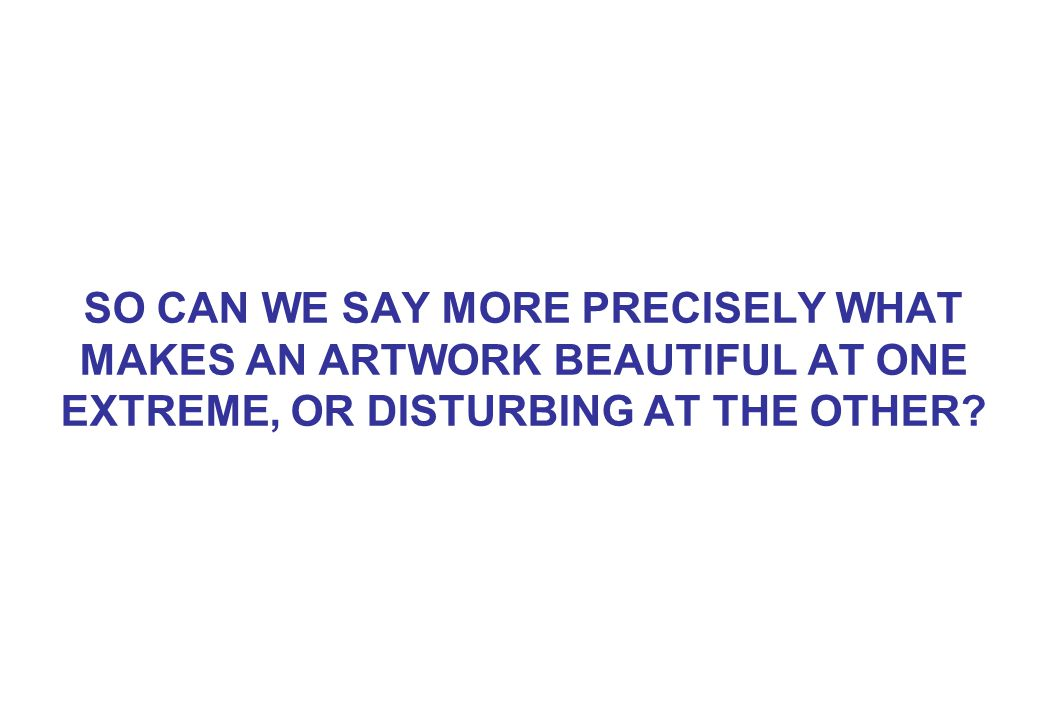 SO CAN WE SAY MORE PRECISELY WHAT MAKES AN ARTWORK BEAUTIFUL AT ONE EXTREME, OR DISTURBING AT THE OTHER?