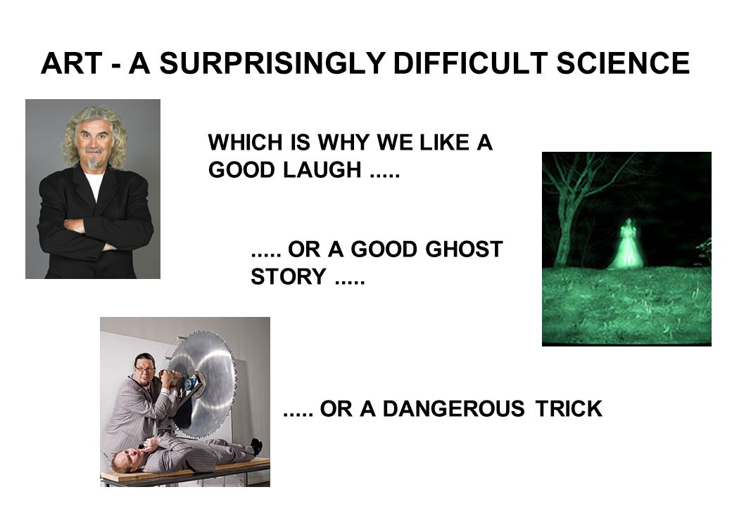 ART - A SURPRISINGLY DIFFICULT SCIENCE WHICH IS WHY WE LIKE A GOOD LAUGH..........