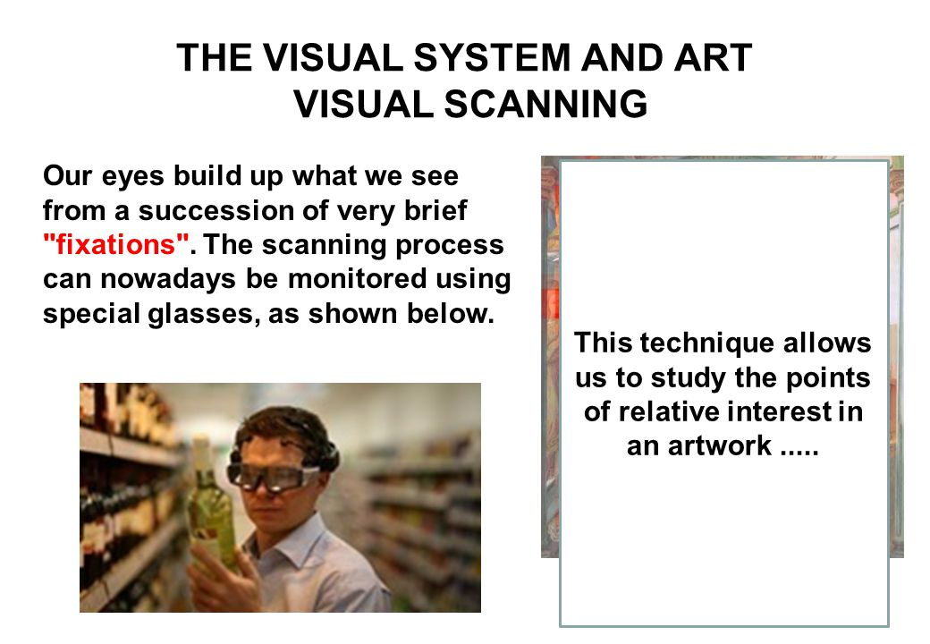 THE VISUAL SYSTEM AND ART VISUAL SCANNING Betz, Engelbrecht, Klein, and Rosenberg (2010) This technique allows us to study the points of relative interest in an artwork.....
