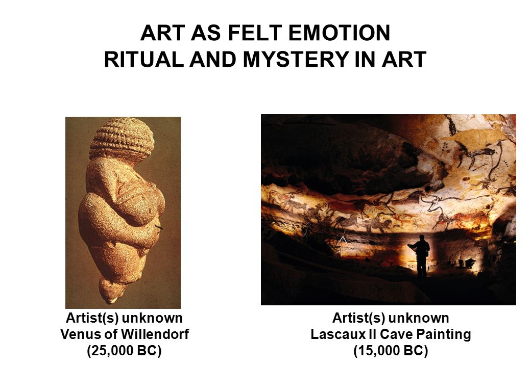 ART AS FELT EMOTION RITUAL AND MYSTERY IN ART Artist(s) unknown Lascaux II Cave Painting (15,000 BC) Artist(s) unknown Venus of Willendorf (25,000 BC)