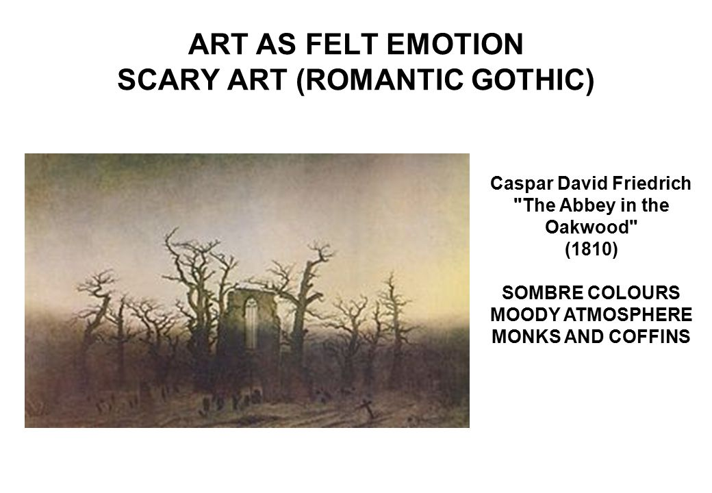 ART AS FELT EMOTION SCARY ART (ROMANTIC GOTHIC) Caspar David Friedrich The Abbey in the Oakwood (1810) SOMBRE COLOURS MOODY ATMOSPHERE MONKS AND COFFINS