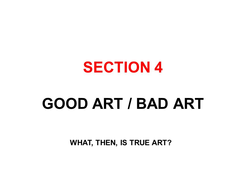 SECTION 4 GOOD ART / BAD ART WHAT, THEN, IS TRUE ART?
