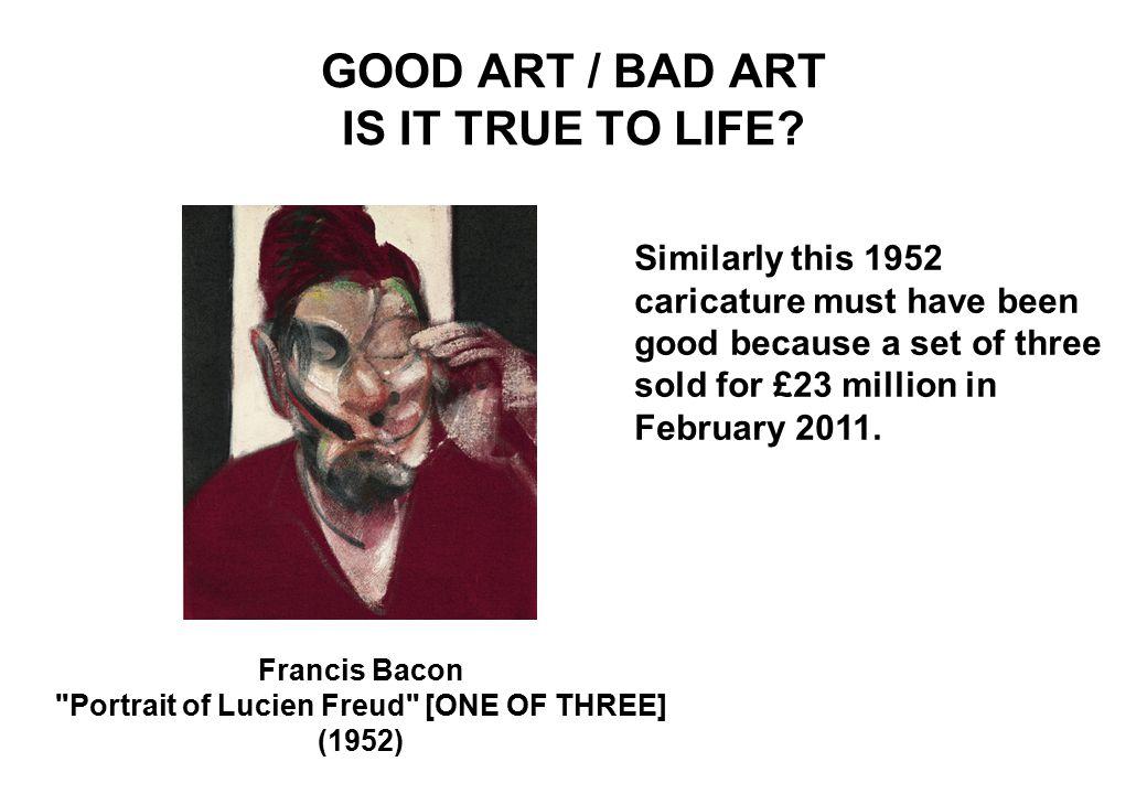 GOOD ART / BAD ART IS IT TRUE TO LIFE.