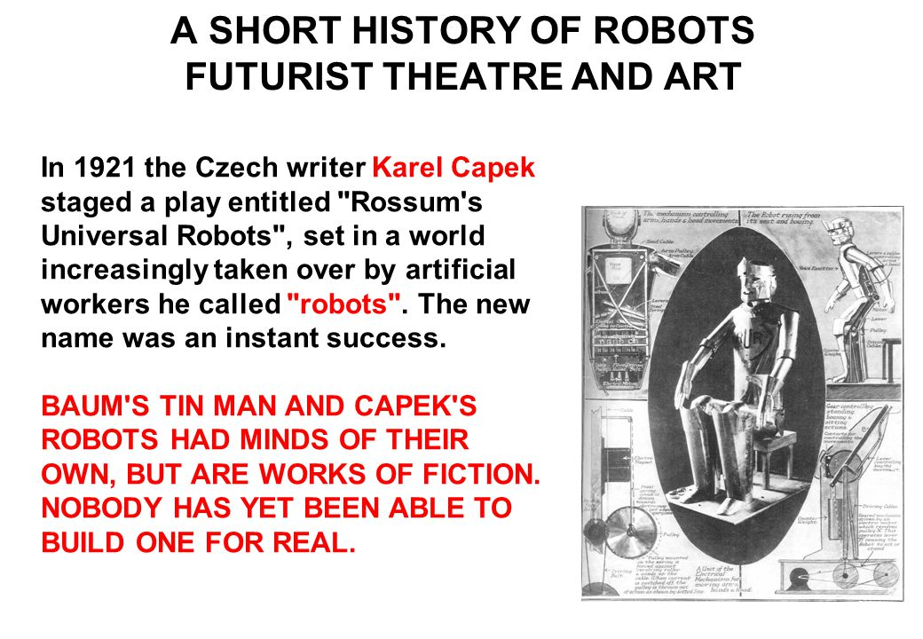 In 1921 the Czech writer Karel Capek staged a play entitled Rossum s Universal Robots , set in a world increasingly taken over by artificial workers he called robots .