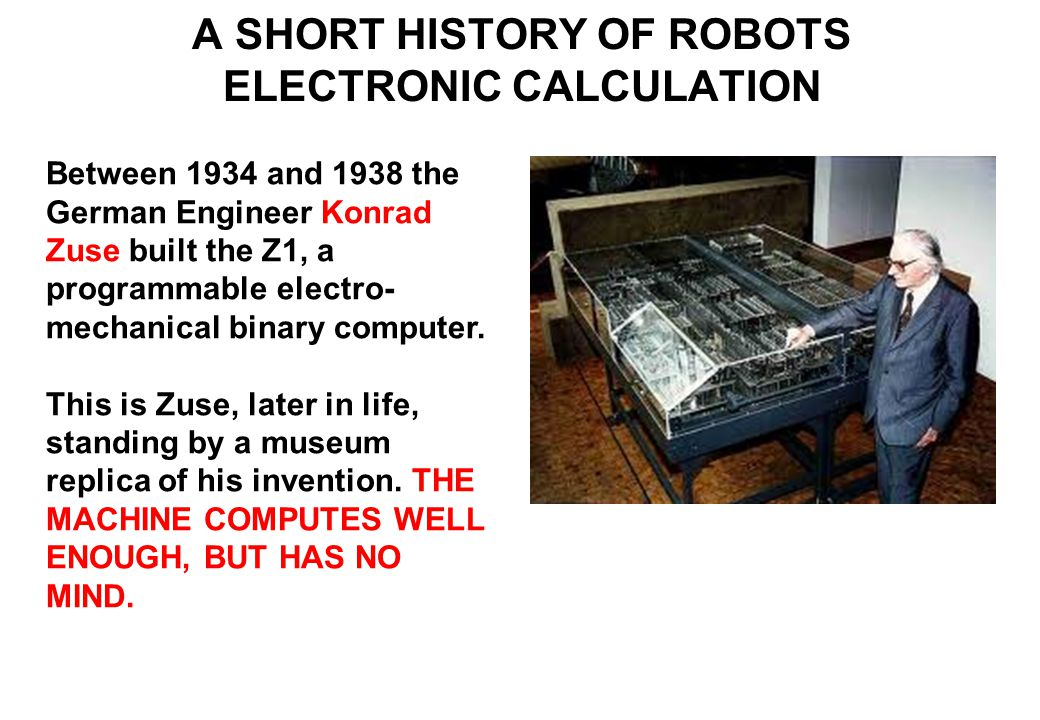Between 1934 and 1938 the German Engineer Konrad Zuse built the Z1, a programmable electro- mechanical binary computer.