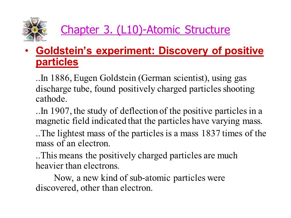 Chapter 3. (L10)-Atomic Structure Goldstein's experiment: Discovery of positive particles..In 1886, Eugen Goldstein (German scientist), using gas disc