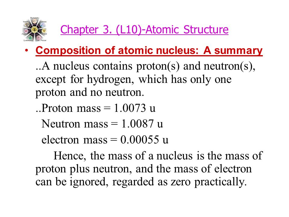 Chapter 3. (L10)-Atomic Structure Composition of atomic nucleus: A summary..A nucleus contains proton(s) and neutron(s), except for hydrogen, which ha