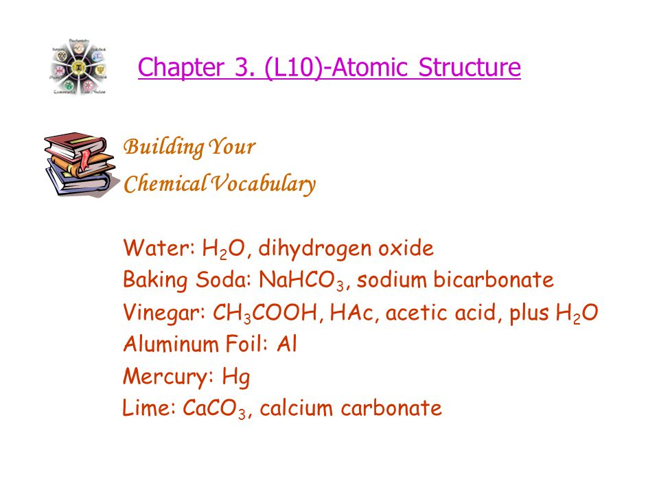 Chapter 3. (L10)-Atomic Structure Building Your Chemical Vocabulary Water: H 2 O, dihydrogen oxide Baking Soda: NaHCO 3, sodium bicarbonate Vinegar: C